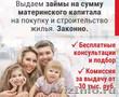Займы под материнский капитал.на покупку недвижимости не дожидаясь исполнения 3